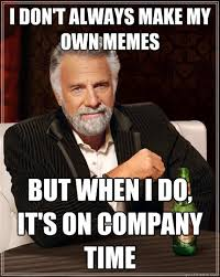 How Do You Make A Meme With Your Own Picture - i don t always make my own memes but when i do it s on company