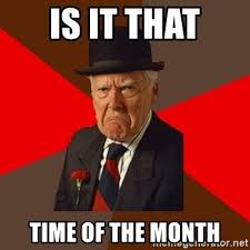 That Time Of The Month Meme - is it that time of the month pissed off old guy meme generator