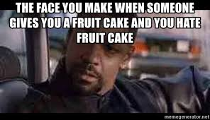 Fruitcake Meme - the face you make when someone gives you a fruit cake and you hate