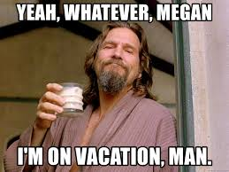 On Vacation Meme - yeah whatever megan i m on vacation man the big lebowski dude