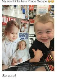 George Meme - my son thinks he s prince george tos george and charlotte so cute