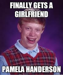 Pamela Meme - finally gets a girlfriend pamela handerson bad luck brian