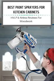 what is the best paint sprayer for cabinets best paint sprayers for kitchen cabinets 2021 hvlp