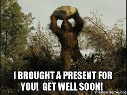Get Well Soon Meme Funny - i brought a present for you get well soon sasquatch get well