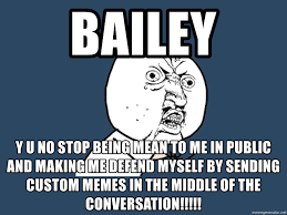 Custom Memes - bailey y u no stop being mean to me in public and making me defend