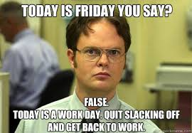 Today Is Friday Meme - today is friday you say false today is a work day quit slacking