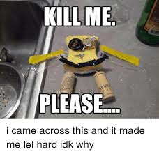 Please Kill Me Meme - kill me please quickmeme com i came across this and it made me lel