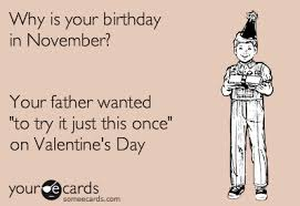 Your Ecards Memes - why is your birthday in november your father wanted to try it just