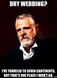Most Interesting Man In The World Meme Generator - dry wedding i ve traveled to seven continents but that s one place