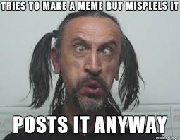 Ugly Guy Meme - how i feel every time i see a misspelled meme original meme s made