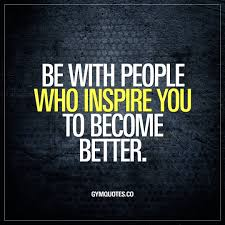 be with who inspire you to become better inspiration