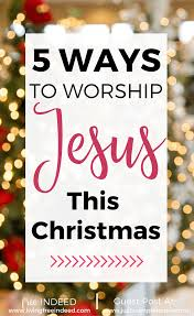 5 ways to worship jesus this christmas u2013 just a simple home