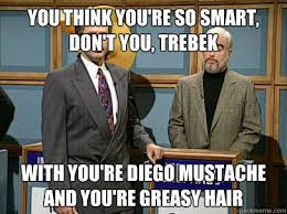 Sean Connery Mustache Meme - you think you re so smart don t you trebek with you re diego