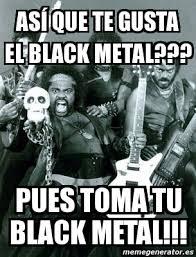 Black Metal Meme Generator - meme personalizado as祗 que te gusta el black metal pues toma