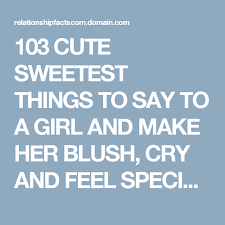 how to make a girl feel good in bed 103 cute sweetest things to say to a girl and make her blush cry