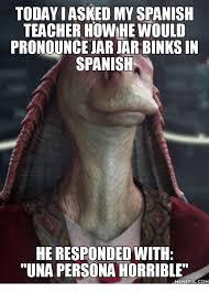Jar Jar Binks Meme - todayiasked my spanish teacher howhewould pronounce jar jar binks