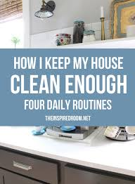 how to keep your house clean four daily routines how i keep my house clean enough the