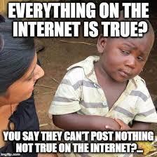 Everything On The Internet Is True Meme - third world skeptical kid meme imgflip