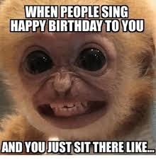 Happy Birthday To Me Meme - when people sing happy birthday to you and youjust sit there like
