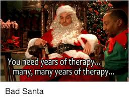 Bad Santa Meme - you need years of therapy many many years of therapy bad santa