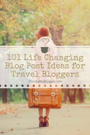 101 life changing blog post ideas for travel bloggers poor