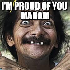 Proud Of You Meme - i m proud of you madam ha meme on memegen