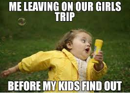 Meme Girls - me leaving on our girls trip before my kids find out meme chubby