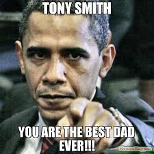 Meme Smith - tony smith you are the best dad ever meme pissed off obama