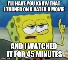R Rated Memes - i ll have you know that i turned on a rated r movie and i watched it