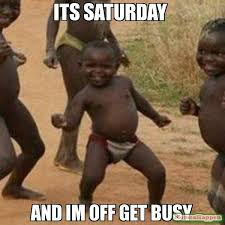 It S Saturday Meme - its saturday and im off get busy meme third world success kid