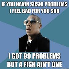 99 Problems Meme - if you havin sushi problems i feel bad for you son i got 99 problems