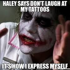 Haley Meme - haley says don t laugh at my tattoos it s how i express myself