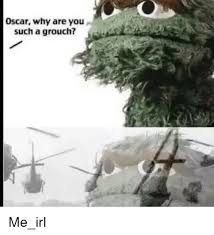 Oscar The Grouch Meme - oscar why are you such a grouch irl meme on me me