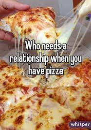 needs pizza needs a relationship when you have pizza