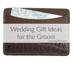 wedding gift ideas for groom 10 wedding gift ideas for the groom aisle