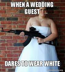 Bride To Be Meme - when a wedding guest dares to wear white angry bride make a meme