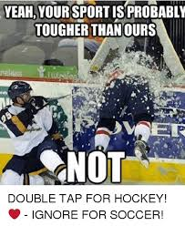 Soccer Hockey Meme - yeah your sportis probably tougher thanours not double tap for