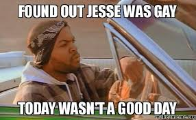 Jesse Meme - found out jesse was gay today wasn t a good day make a meme