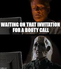 Booty Call Memes - ill just wait here meme imgflip
