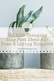 home bloggers 101 life changing blog post ideas for home u0026 living bloggers