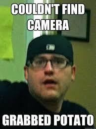 Camera Meme - couldn t find camera grabbed potato misc quickmeme