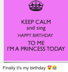 Princess Birthday Meme - keep calm and sing happy birthday to me ma princess today finally