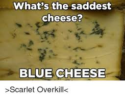Overkill Meme - what s the saddest cheese blue cheese scarlet overkill meme