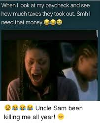 Tax Money Meme - when look at my paycheck and see how much taxes they took out smh