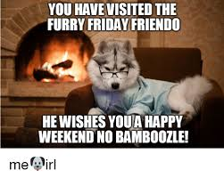 Happy Weekend Meme - you havevisited the furry friday friendo he wishes youa happy