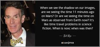 Bill Likes To Travel Be - bill nye quote when we see the shadow on our images are we