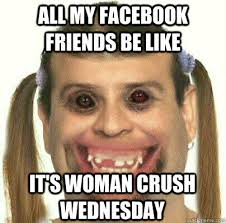 Woman Crush Wednesday Meme - all my facebook friends be like it s woman crush wednesday misc