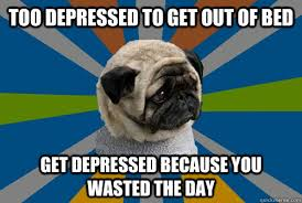 Get Out Of Bed Meme - too depressed to get out of bed get depressed because you wasted