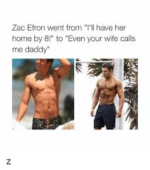 Zac Efron Meme - zac efron went from i ll have her home by 8 to even your wife