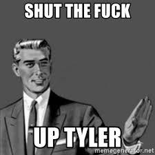 Tyler Meme - shut the fuck up tyler correction guy meme generator